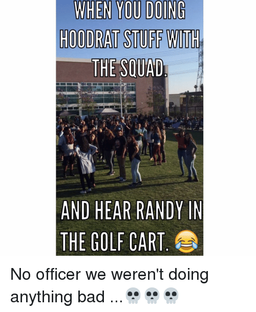 Hoodrat Stuff: WHEN YOU DOING  HOODRAT STUFF WITH  THE SOUAD  AND HEAR RANDY IN  THE GOLF CART No officer we weren't doing anything bad ...💀💀💀