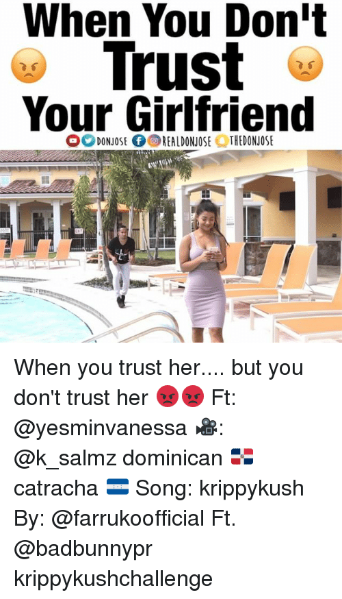 Memes, Girlfriend, and Dominican: When You Don'  Trust  Your Girlfriend When you trust her.... but you don't trust her 😡😡 Ft: @yesminvanessa 🎥: @k_salmz dominican 🇩🇴 catracha 🇭🇳 Song: krippykush By: @farrukoofficial Ft. @badbunnypr krippykushchallenge