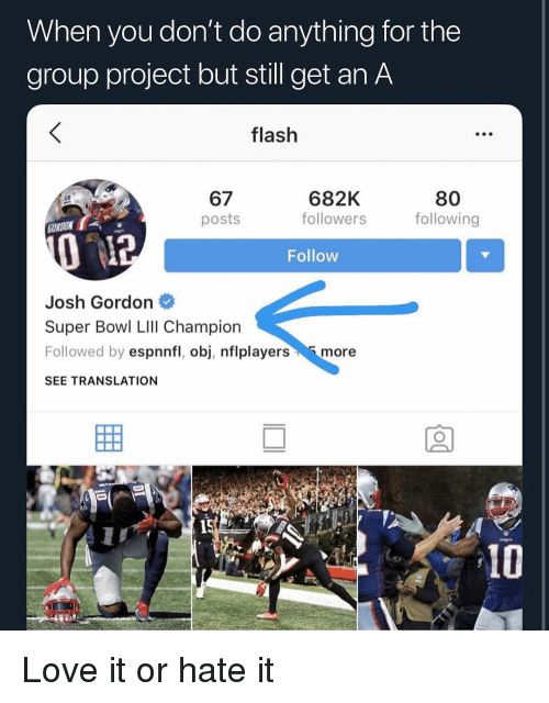 Get An A: When you don't do anything for the  group project but still get an A  flash  67  posts  682K  followers  80  following  ORDON  Follow  Josh Gordon  Super Bowl LIll Champion  Followed by espnnfl, obj, nflplayersmore  SEE TRANSLATION  15 Love it or hate it