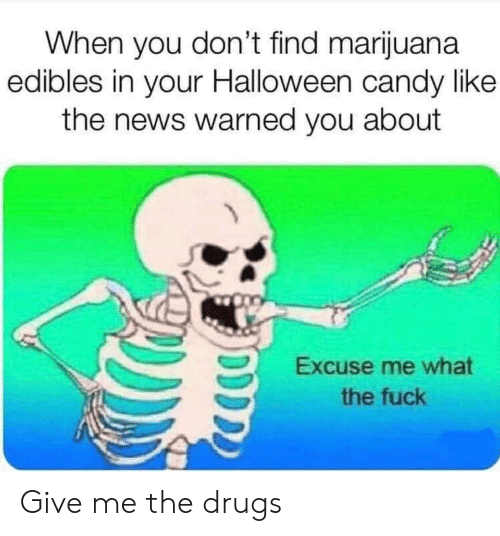 Give Me The: When you don't find marijuana  edibles in your Halloween candy like  the news warned you about  Excuse me what  the fuck Give me the drugs