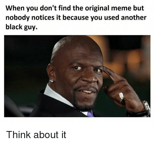 Origin Meme: When you don't find the original meme but  nobody notices it because you used another  black guy. Think about it