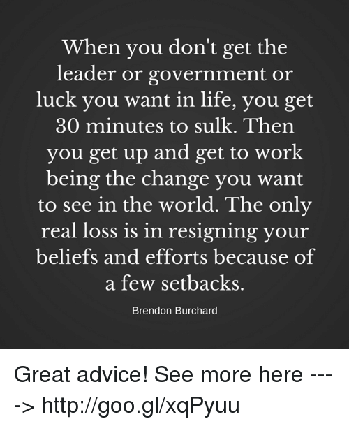 Advice, Life, and Memes: When you don't get the  leader or government or  luck you want in life, you get  30 minutes to sulk. Then  you get up and get to work  being the change you want  to see in the world. The only  real loss is in resigning your  beliefs and efforts because of  a few setbacks.  Brendon Burchard Great advice!  See more here ----> http://goo.gl/xqPyuu