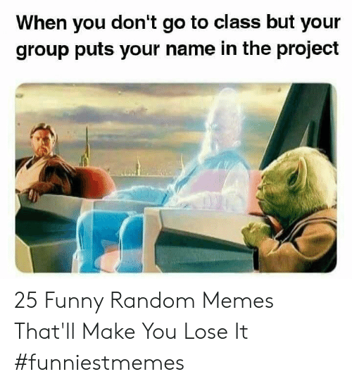 funny random: When you don't go to class but your  group puts your name in the project 25 Funny Random Memes That'll Make You Lose It #funniestmemes