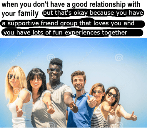Good Relationship: when you don't have a good relationship with  your family  a supportive friend group that loves you and  you have lots of fun experiences together  ut that's okay because you have