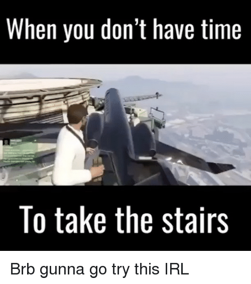 Memes, Time, and Irl: When you don't have time  To take the stairs Brb gunna go try this IRL