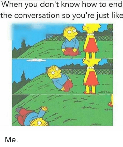 Memes, How To, and 🤖: When you don't know how to end  the conversation so you're just like  0 Me.