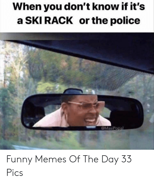 rack: When you don't know if it's  a SKI RACK or the police  MasiPopal Funny Memes Of The Day 33 Pics
