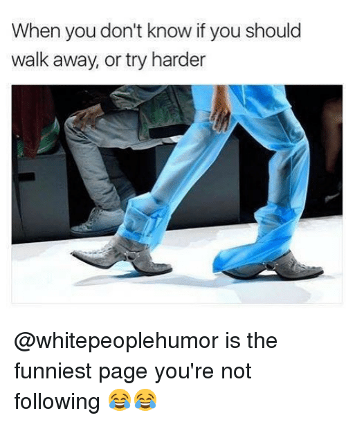 Memes, 🤖, and Page: When you don't know if you should  walk away, or try harder @whitepeoplehumor is the funniest page you're not following 😂😂