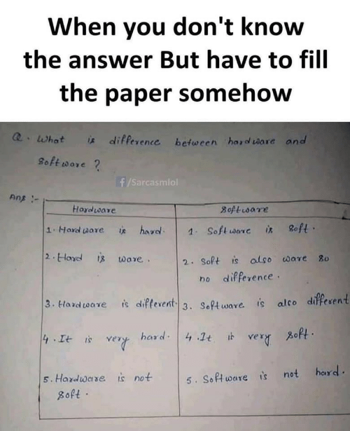 you don't know: When you don't know  the answer But have to fill  the paper somehow  Q.What  * difference between hard ware and  8oft ware ?  f/Sarcasmiol  Ans -  Hardware  8oftisare  8oft ·  1.Hard ware  hard.  is  1. Soft ware  is  2. Hard is ware.  2. Soft is also ware 80  no difference.  3. Hard tware  is difterent 3. Software. is alco different  zoft.  hard: 4 .1t it  4 It is  very  very  hard.  is not  5. Hardware  5. Software is not  8oft ·