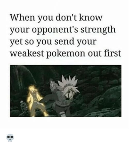 When: When you don't know  your opponent's strength  yet so you send your  weakest pokemon out first 💀