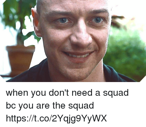 Memes, Squad, and 🤖: when you don't need a squad bc you are the squad https://t.co/2Yqjg9YyWX