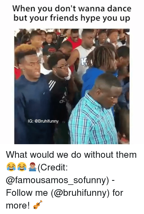 Friends, Hype, and Memes: When you don't wanna dance  but your friends hype you up  IG: @Bruhifunny What would we do without them 😂😂🤷🏽‍♂️(Credit: @famousamos_sofunny) - Follow me (@bruhifunny) for more! 🎻