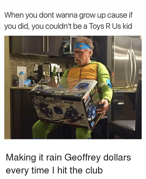 make it rain: When you dont wanna grow up cause if  you did, you couldn't be a Toys R Us kid  @comfy sweaters Making it rain Geoffrey dollars every time I hit the club