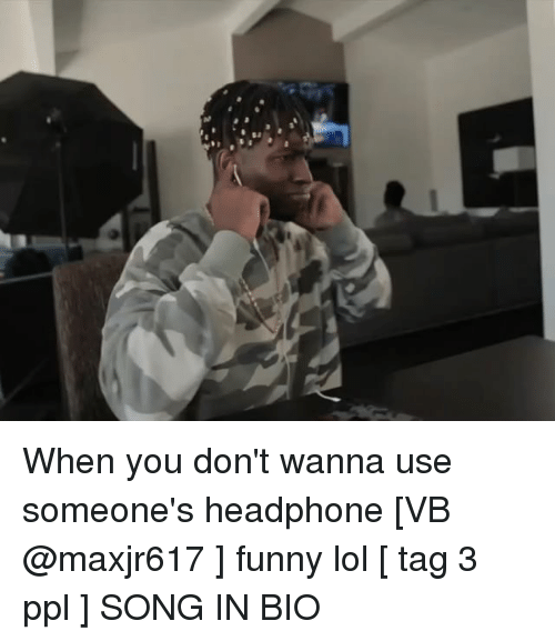 Headphones: When you don't wanna use someone's headphone [VB @maxjr617 ] funny lol [ tag 3 ppl ] SONG IN BIO