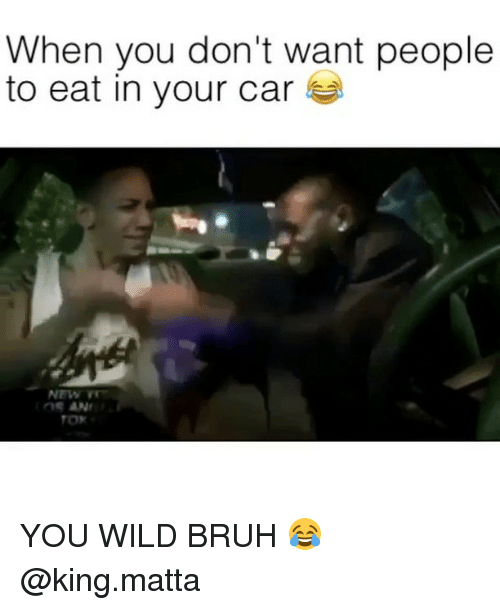 Bruh, Wild, and Dank Memes: When you don't want people  to eat in your car YOU WILD BRUH 😂 @king.matta