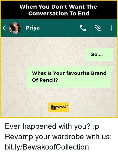 Memes, 🤖, and Wardrobe: When You Don't Want The  Conversation To End  Priya  So  What Is Your favourite Brand  Of Pencil?  Bewakoof Ever happened with you? :p  Revamp your wardrobe with us: bit.ly/BewakoofCollection