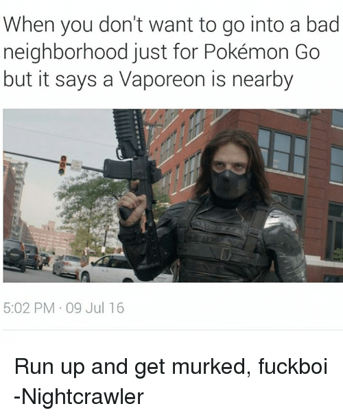 Bad, Pokemon, and Run: When you don't want to go into a bad  neighborhood just for Pokémon Go  but it says a Vaporeon is nearby  5:02 PM 09 Jul 16 Run up and get murked, fuckboi -Nightcrawler