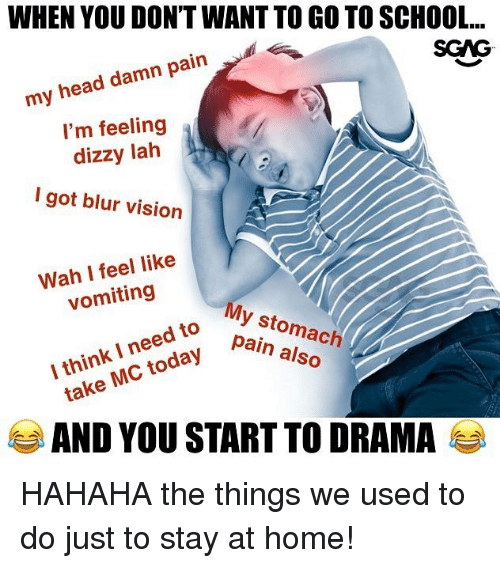 Head, Memes, and School: WHEN YOU DON'T WANT TO GO TO SCHOOL...  my head damn pain  I'm feeling  dizzy lah  I got blur vision  SCAG  Wah I feel like  vomiting  My stomach  I think I need to  take MC today Palnma  AND YOU START TO DRAMA HAHAHA the things we used to do just to stay at home!