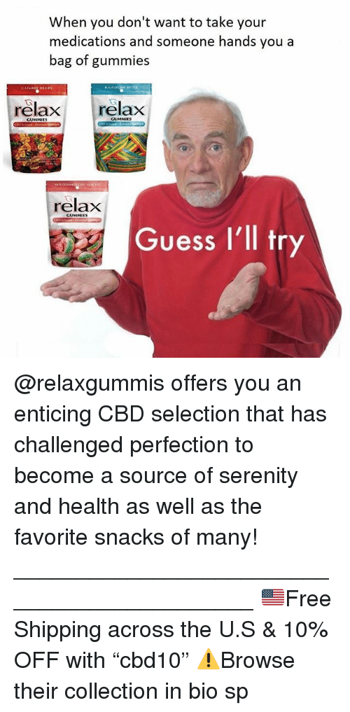 """Memes, Guess, and 🤖: When you don't want to take your  medications and someone hands you a  bag of gummies  BITES  relax relax  GUMMIES  relax  GUMMIES  Guess I'll tr @relaxgummis offers you an enticing CBD selection that has challenged perfection to become a source of serenity and health as well as the favorite snacks of many! ____________________________________________ 🇺🇸Free Shipping across the U.S & 10% OFF with """"cbd10"""" ⚠️Browse their collection in bio sp"""
