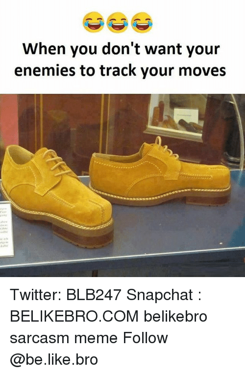 Your Moves: When you don't want your  enemies to track your moves Twitter: BLB247 Snapchat : BELIKEBRO.COM belikebro sarcasm meme Follow @be.like.bro