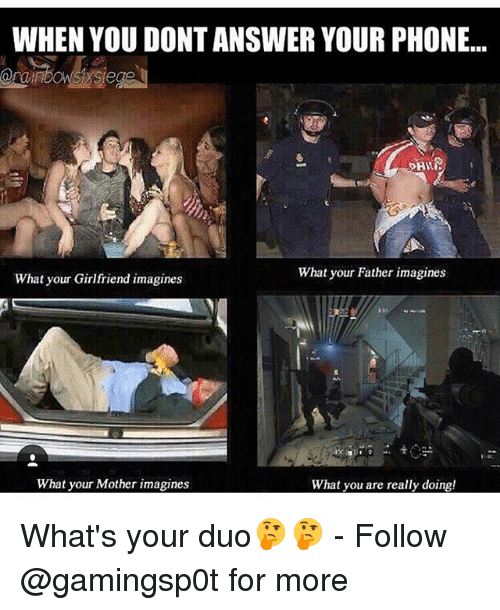Memes, Phone, and Girlfriend: WHEN YOU DONTANSWER YOUR PHONE...  What your Father imagines  What your Girlfriend imagines  What your Mother imagines  What you are really doing! What's your duo🤔🤔 - Follow @gamingsp0t for more