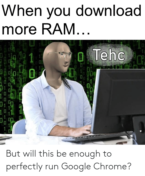 download more ram: When you download  more RAM...  O Tehc  11  40  1  110  10h  10  010  1.  , וי But will this be enough to perfectly run Google Chrome?