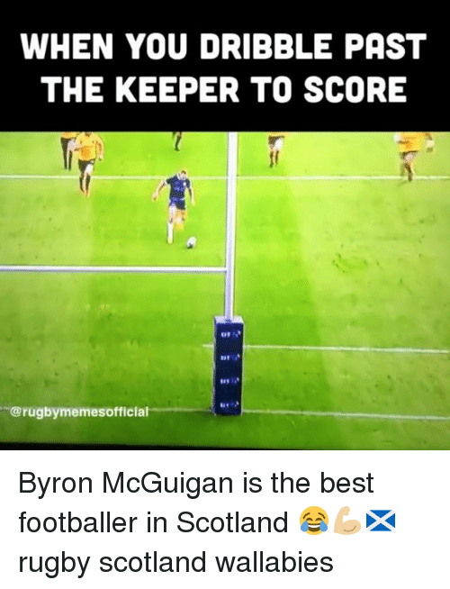 Best, Scotland, and Rugby: WHEN YOU DRIBBLE PAST  THE KEEPER TO SCORE  41  @rugbymemesofficial Byron McGuigan is the best footballer in Scotland 😂💪🏼🏴 rugby scotland wallabies
