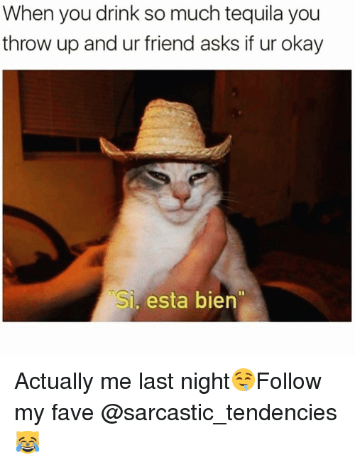 Funny, Fave, and Okay: When you drink so much tequila you  throw up and ur friend asks if ur okay  Si, esta bien Actually me last night🤤Follow my fave @sarcastic_tendencies 😹