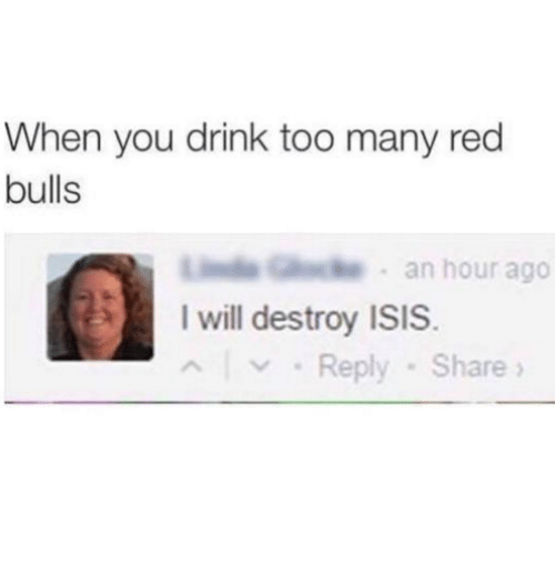 I Will Destroy Isis: When you drink too many red  bulls  G  an hour ago  I will destroy ISIS.  Reply Share