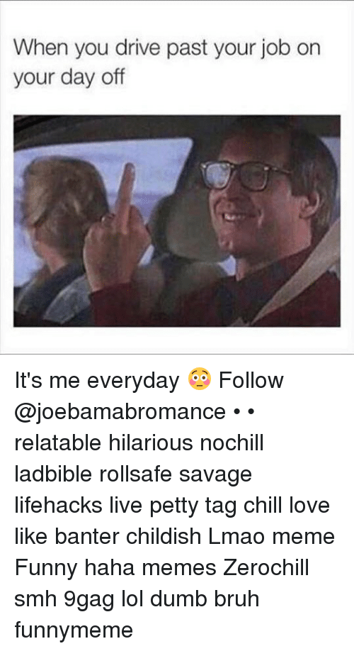 9gag, Bruh, and Chill: When you drive past your job on  your day off It's me everyday 😳 Follow @joebamabromance • • relatable hilarious nochill ladbible rollsafe savage lifehacks live petty tag chill love like banter childish Lmao meme Funny haha memes Zerochill smh 9gag lol dumb bruh funnymeme