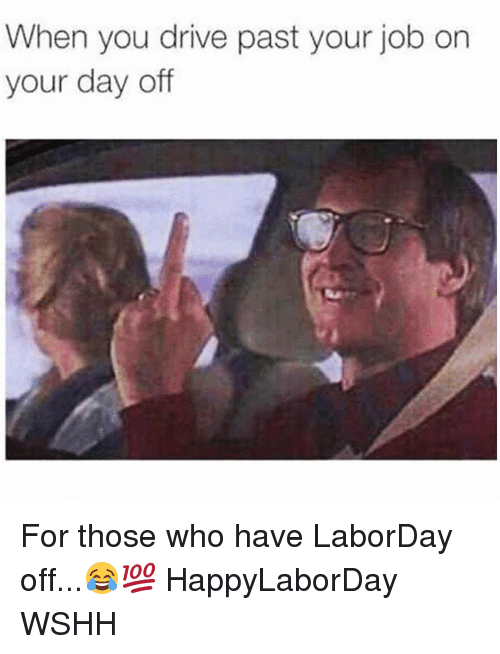 Drived: When you drive past your job on  your day off For those who have LaborDay off...😂💯 HappyLaborDay WSHH