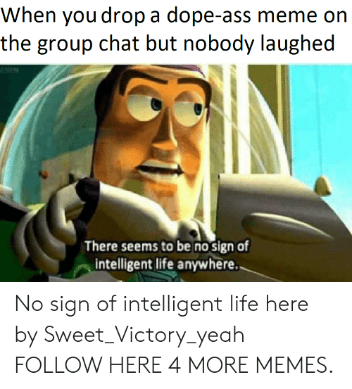 Ass Meme: When you drop a dope-ass meme on  the group chat but nobody laughed  There seems to be no sign of  intelligent life anywhere. No sign of intelligent life here by Sweet_Victory_yeah FOLLOW HERE 4 MORE MEMES.