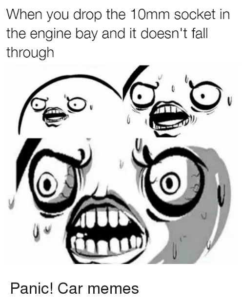 sockets: When you drop the 10mm socket in  the engine bay and it doesn't fall  through Panic! Car memes