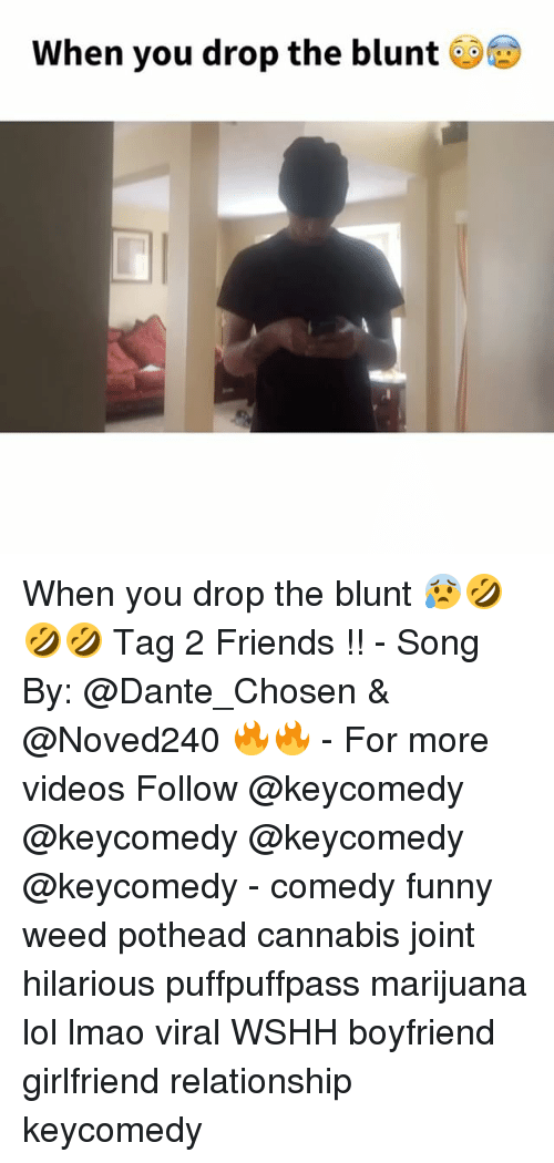funny weed: When you drop the blunt When you drop the blunt 😰🤣🤣🤣 Tag 2 Friends !! - Song By: @Dante_Chosen & @Noved240 🔥🔥 - For more videos Follow @keycomedy @keycomedy @keycomedy @keycomedy - comedy funny weed pothead cannabis joint hilarious puffpuffpass marijuana lol lmao viral WSHH boyfriend girlfriend relationship keycomedy