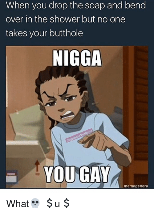Memes, Nigga You Gay, and Shower: When you drop the soap and bend  over in the shower but no one  takes your butthole  NIGGA  YOU GAY  memegenera What💀 💲u💲