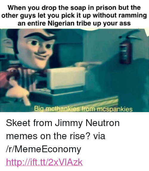 "Jimmy Neutron Memes: When you drop the soap in prison but the  other guys let you pick it up without ramming  an entire Nigerian tribe up your ass  Big mcthankies from mcspankies <p>Skeet from Jimmy Neutron memes on the rise? via /r/MemeEconomy <a href=""http://ift.tt/2xVlAzk"">http://ift.tt/2xVlAzk</a></p>"