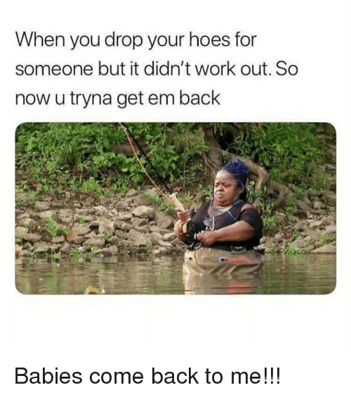 Come Back To Me: When you drop your hoes for  someone but it didn't work out. So  now u tryna get em back Babies come back to me!!!