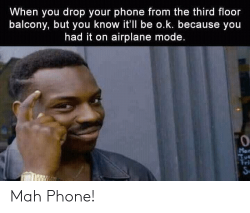 airplane mode: When you drop your phone from the third floor  balcony, but you know it'll be o.k. because you  had it on airplane mode.  0  ri Mah Phone!