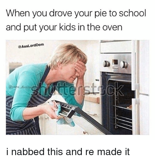 Memes, 🤖, and Pie: When you drove your pie to school  and put your kids in the oven  @Ass LordDom i nabbed this and re made it