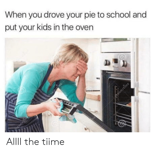oven: When you drove your pie to school and  put your kids in the oven  nme  rtomrtime Allll the tiime