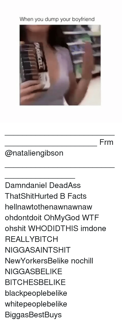 Facts, Memes, and Wtf: When you dump your boyfriend ______________________________________________ Frm @nataliengibson _________________________________________ Damndaniel DeadAss ThatShitHurted B Facts hellnawtothenawnawnaw ohdontdoit OhMyGod WTF ohshit WHODIDTHIS imdone REALLYBITCH NIGGASAINTSHIT NewYorkersBelike nochill NIGGASBELIKE BITCHESBELIKE blackpeoplebelike whitepeoplebelike BiggasBestBuys