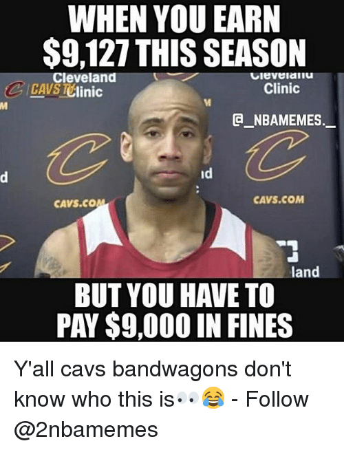 cleveland clinic: WHEN YOU EARN  $9,127 THIS SEASON  Cleveland  Clinic  linic  a NBAMEMES.  CAVS COM  CAVS COM  land  BUT YOU HAVE TO  PAY$9,000 IN FINES Y'all cavs bandwagons don't know who this is👀😂 - Follow @2nbamemes