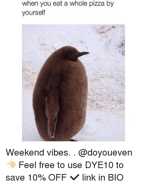 when you eat a whole pizza by yourself weekend vibes 4033602 when you eat a whole pizza by yourself weekend vibes 👈🏼 feel,Are You Free This Weekend Meme