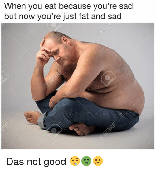 Good: When you eat because you're sad  but now you're just fat and sad Das not good 🤤🤢☹️