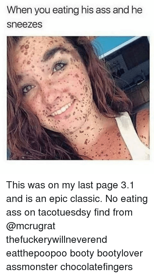Ass, Booty, and Memes: When you eating his ass and he  sneezes This was on my last page 3.1 and is an epic classic. No eating ass on tacotuesdsy find from @mcrugrat thefuckerywillneverend eatthepoopoo booty bootylover assmonster chocolatefingers