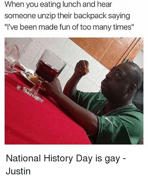 "Backpacking: When you eating lunch and hear  someone unzip their backpack saying  ""I've been made fun of too many times"" National History Day is gay -Justin"