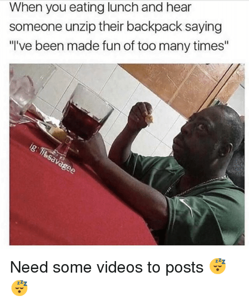 """Memes, Videos, and Been: When you eating lunch and hear  someone unzip their backpack saying  """"I've been made fun of too many times"""" Need some videos to posts 😴😴"""