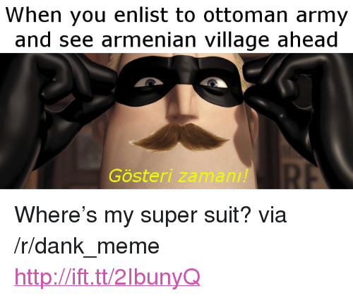 "Armenian: When you enlist to ottoman army  and see armenian village ahead  Gösteri  zaman!! <p>Where&rsquo;s my super suit? via /r/dank_meme <a href=""http://ift.tt/2IbunyQ"">http://ift.tt/2IbunyQ</a></p>"