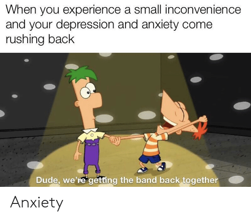 Inconvenience: When you experience a small inconvenience  and your depression and anxiety come  rushing back  Dude, we're getting the band back together Anxiety