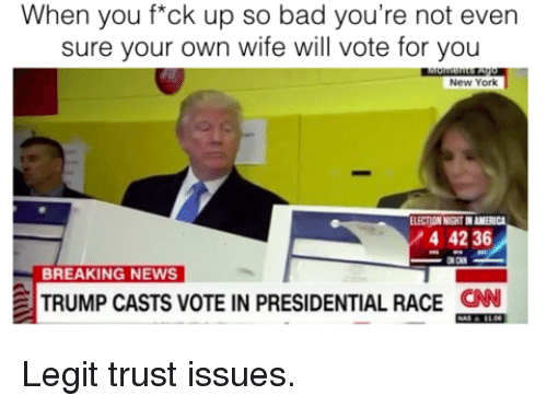 Bad, Memes, and New York: When you f*ck up so bad you're not even  sure your own wife will vote for you  New York  ELECTONNGHTINAMERICA  4 42 36  OON  BREAKING NEWS  TRUMP CASTS VOTE IN PRESIDENTIAL RACE  CAN Legit trust issues.